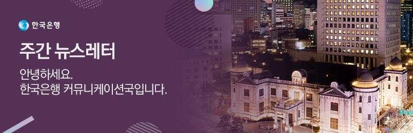 한국은행 주간 뉴스레터 안녕하세요? 한국은행 커뮤니케이션국 입니다.